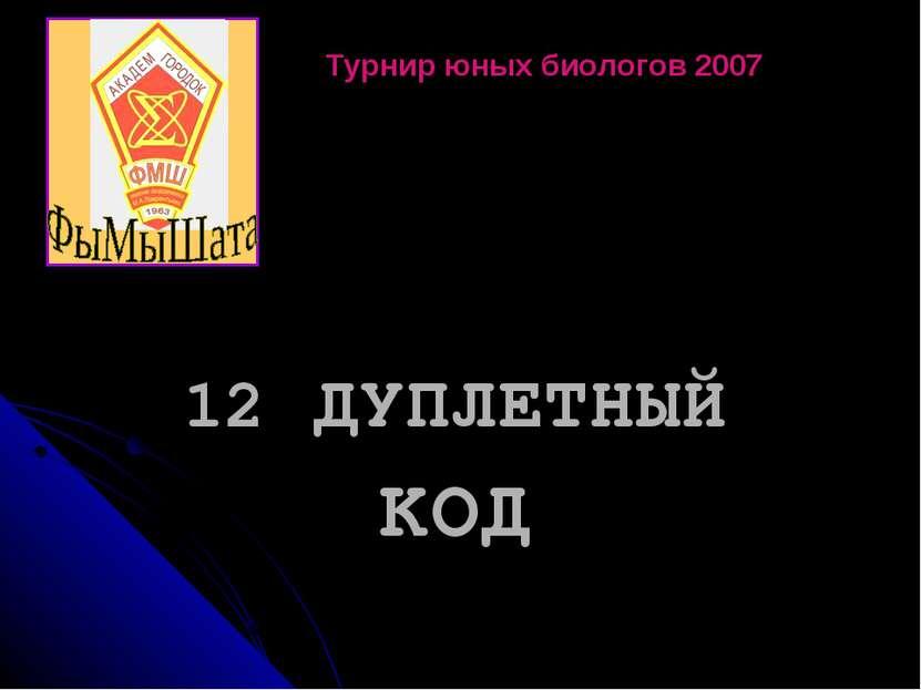 12 ДУПЛЕТНЫЙ КОД Турнир юных биологов 2007
