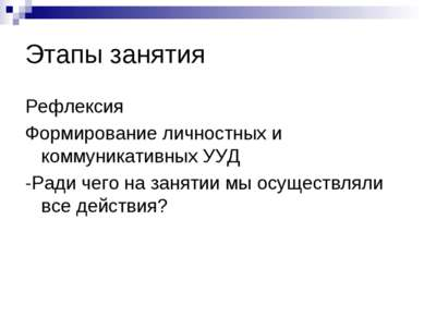 Этапы занятия Рефлексия Формирование личностных и коммуникативных УУД -Ради ч...