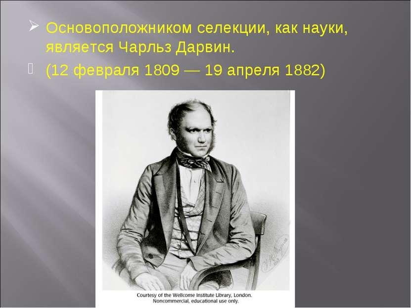 Основоположником селекции, как науки, является Чарльз Дарвин. (12 февраля 180...