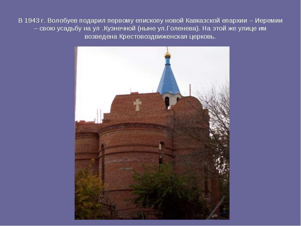 В 1943 г. Волобуев подарил первому епископу новой Кавказской епархии – Иереми...