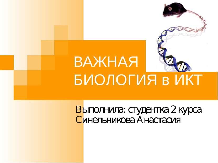 ВАЖНАЯ БИОЛОГИЯ в ИКТ Выполнила: студентка 2 курса Синельникова Анастасия