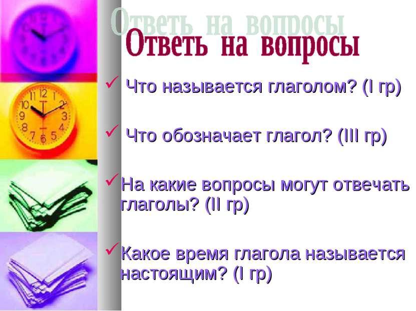 Что называется глаголом? (I гр) Что обозначает глагол? (III гр) На какие вопр...