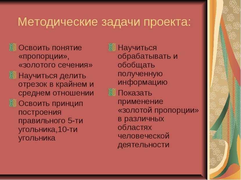 Методические задачи проекта: Освоить понятие «пропорции», «золотого сечения» ...