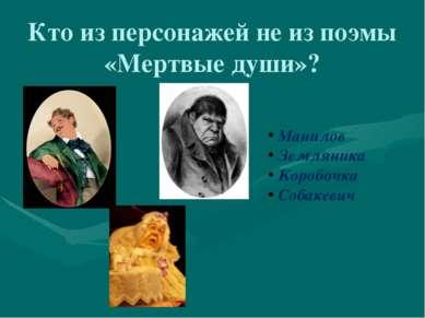 Кто из персонажей не из поэмы «Мертвые души»? Манилов Земляника Коробочка Соб...