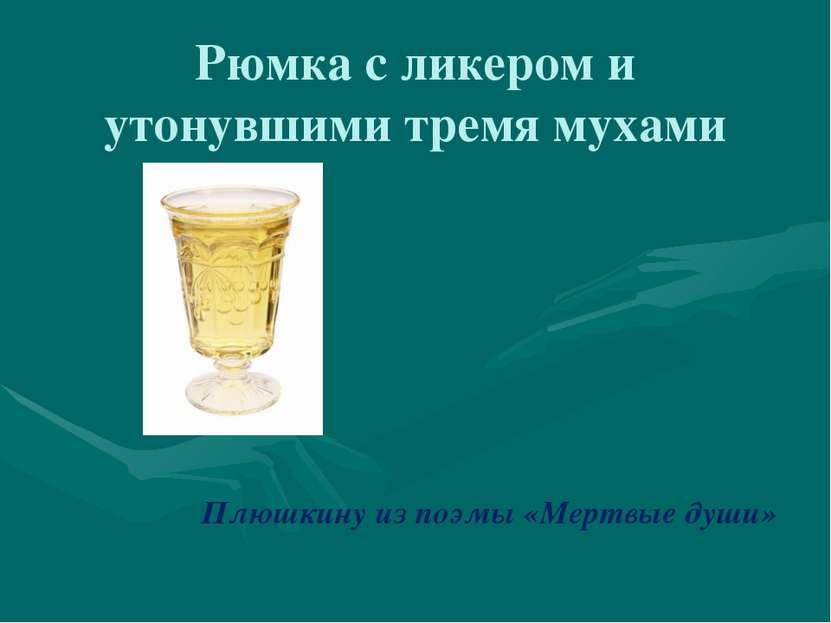 Рюмка с ликером и утонувшими тремя мухами Плюшкину из поэмы «Мертвые души»
