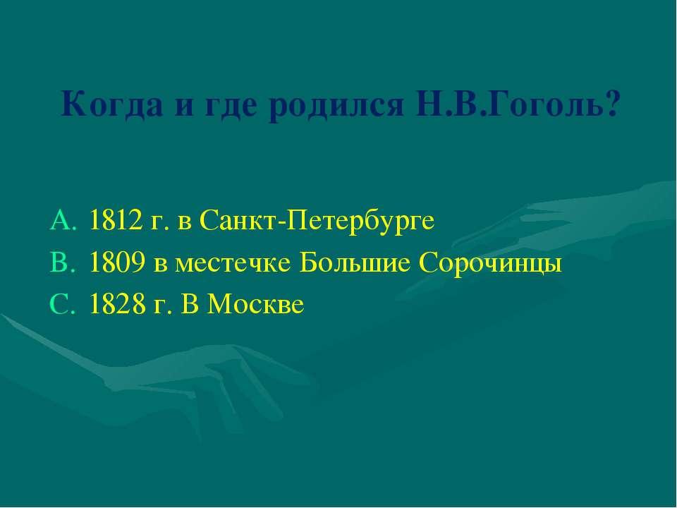 Когда и где родился Н.В.Гоголь? 1812 г. в Санкт-Петербурге 1809 в местечке Бо...