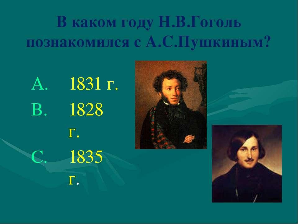 В каком году Н.В.Гоголь познакомился с А.С.Пушкиным? 1831 г. 1828 г. 1835 г.