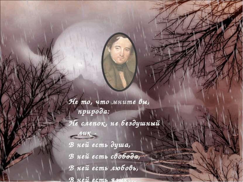 Не то, что мните вы, природа: Не слепок, не бездушный лик - В ней есть душа, ...