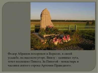 Федор Абрамов похоронен в Верколе, в своей усадьбе, на высоком угоре. Внизу -...