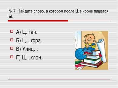 № 7. Найдите слово, в котором после Ц в корне пишется Ы. А) Ц..ган. Б) Ц…фра....