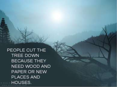 PEOPLE CUT THE TREE DOWN BECAUSE THEY NEED WOOD AND PAPER OR NEW PLACES AND H...