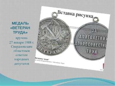 МЕДАЛЬ «ВЕТЕРАН ТРУДА» вручена 27 января 1988 г. Свердловским областным совет...