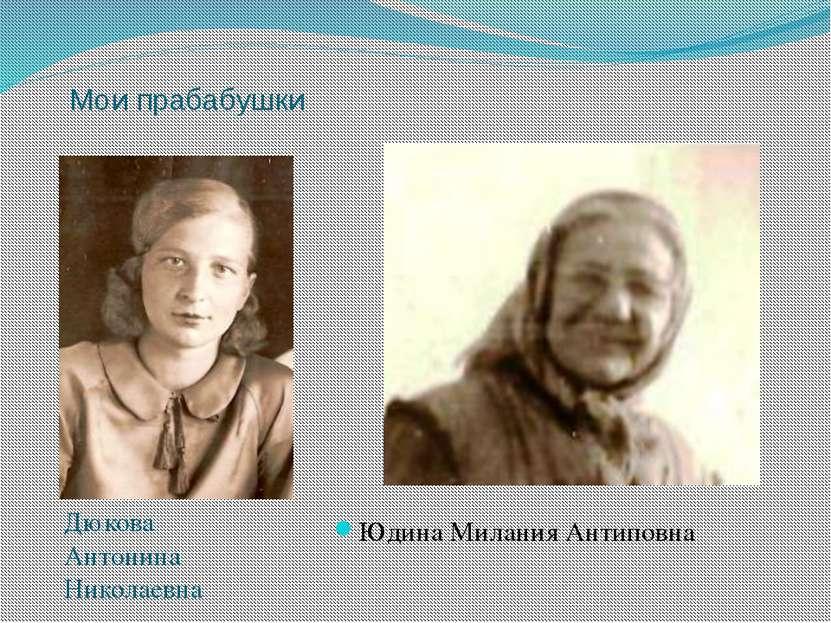 Мои прабабушки Дюкова Антонина Николаевна Юдина Милания Антиповна