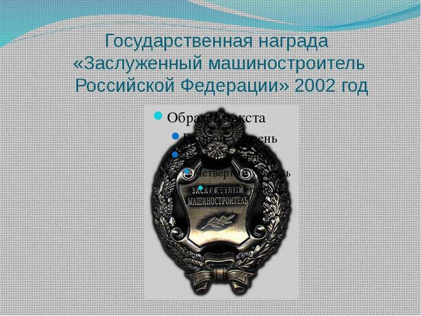 Государственная награда «Заслуженный машиностроитель Российской Федерации» 20...