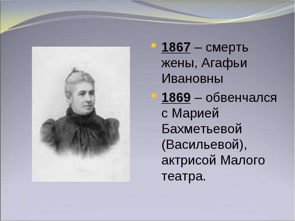 1867 – смерть жены, Агафьи Ивановны 1869 – обвенчался с Марией Бахметьевой (В...