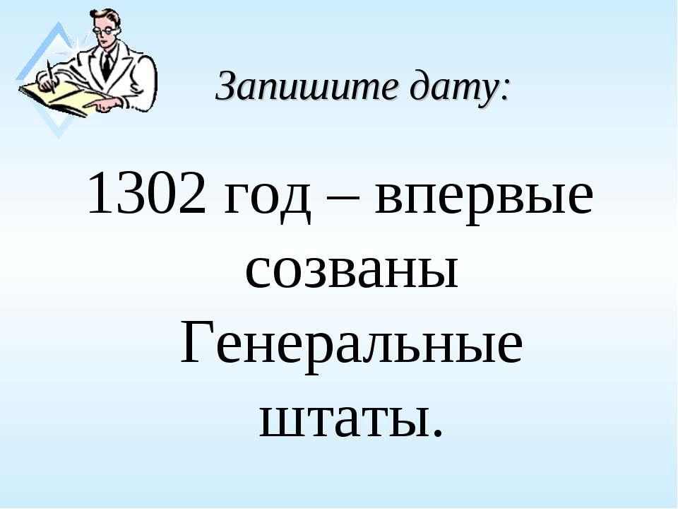 Запишите дату: 1302 год – впервые созваны Генеральные штаты.