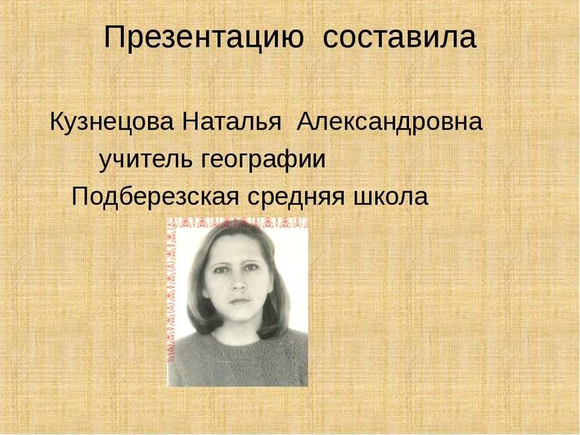 Презентацию составила Кузнецова Наталья Александровна учитель географии Подбе...