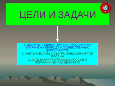 ЦЕЛИ И ЗАДАЧИ 1. ИЗУЧИТЬ ГЛАВНЫЕ ЧЕРТЫ Г П РОССИИ И ИХ ВЛИЯНИЕ НА ПРИРОДУ, И ...