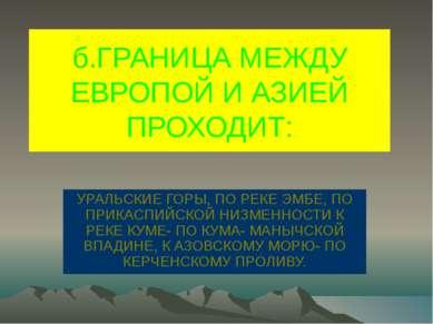 б.ГРАНИЦА МЕЖДУ ЕВРОПОЙ И АЗИЕЙ ПРОХОДИТ: УРАЛЬСКИЕ ГОРЫ, ПО РЕКЕ ЭМБЕ, ПО ПР...