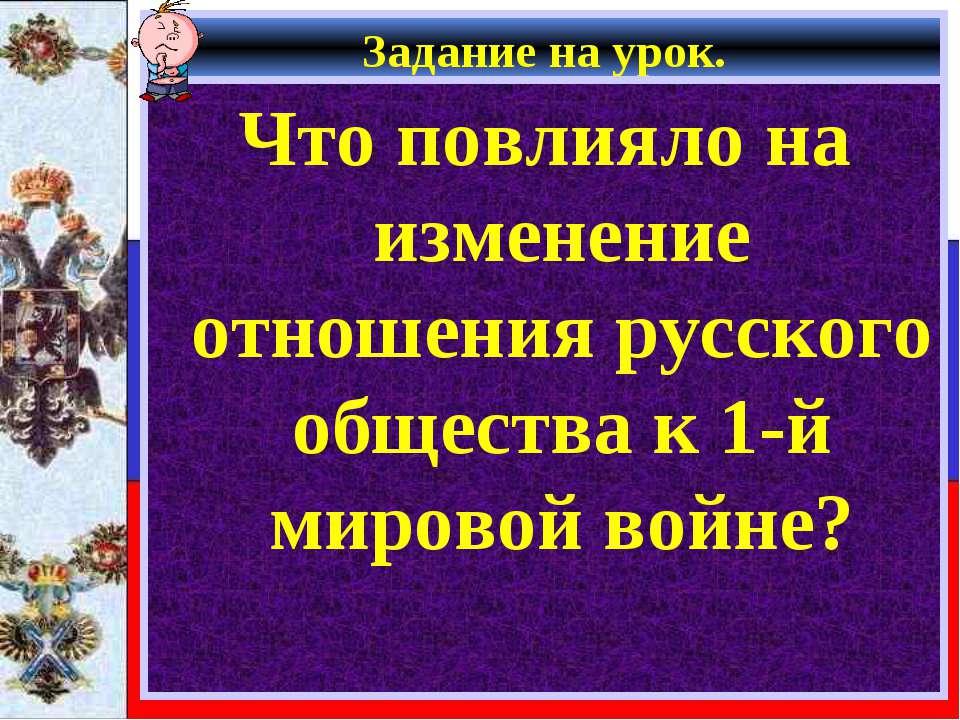 Задание на урок. Что повлияло на изменение отношения русского общества к 1-й ...