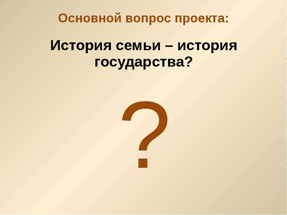 История семьи – история государства? Основной вопрос проекта: ?
