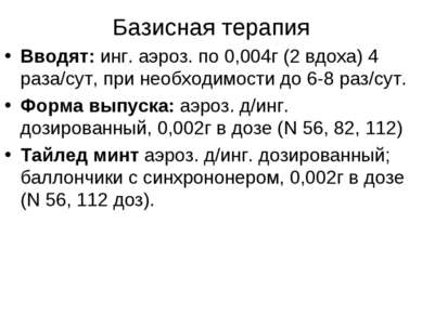 Базисная терапия Вводят: инг. аэроз. по 0,004г (2 вдоха) 4 раза/сут, при необ...