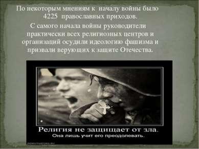 По некоторым мнениям к началу войны было 4225 православных приходов. С самого...