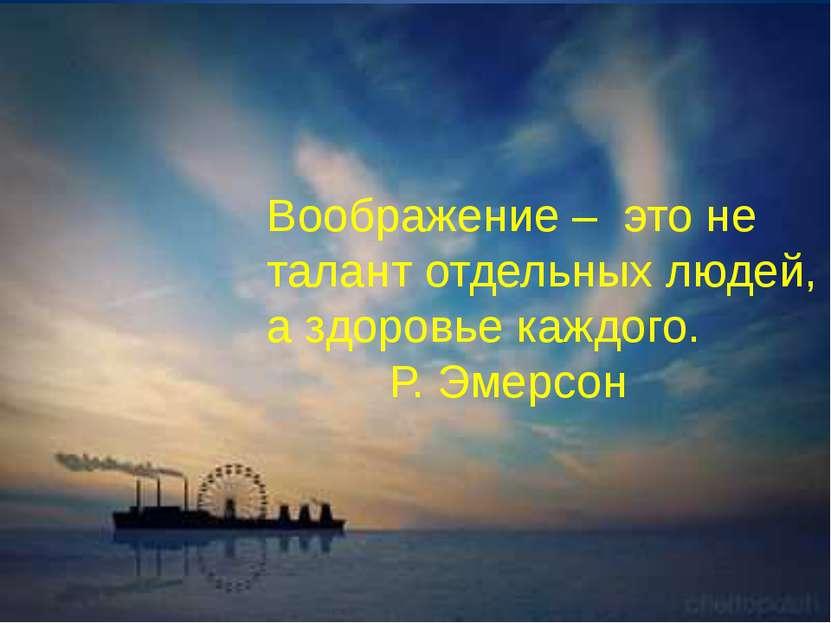 Воображение – это не талант отдельных людей, а здоровье каждого. Р. Эмерсон