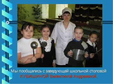 Мы пообщались с заведующей школьной столовой КУБИШИНОЙ Валентиной Андреевной.