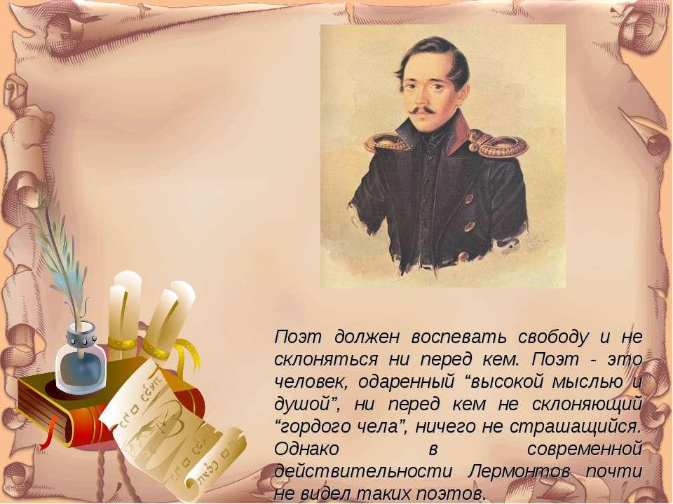 Поэт должен воспевать свободу и не склоняться ни перед кем. Поэт - это челове...