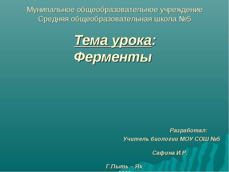 Тема урока: Ферменты Разработал: Учитель биологии МОУ СОШ №5 Сафина И.Р. Г.Пы...