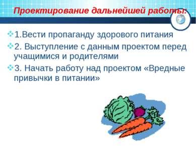 Проектирование дальнейшей работы: 1.Вести пропаганду здорового питания 2. Выс...