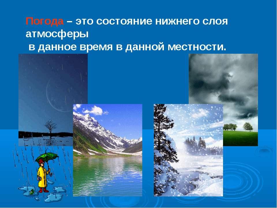 Погода – это состояние нижнего слоя атмосферы в данное время в данной местности.