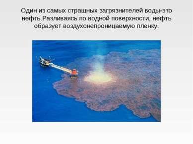 Один из самых страшных загрязнителей воды-это нефть.Разливаясь по водной пове...