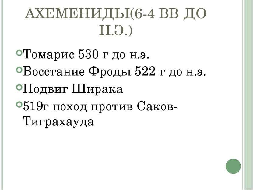 АХЕМЕНИДЫ(6-4 ВВ ДО Н.Э.) Томарис 530 г до н.э. Восстание Фроды 522 г до н.э....