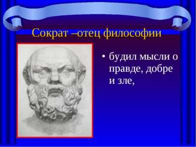Сократ –отец философии будил мысли о правде, добре и зле,