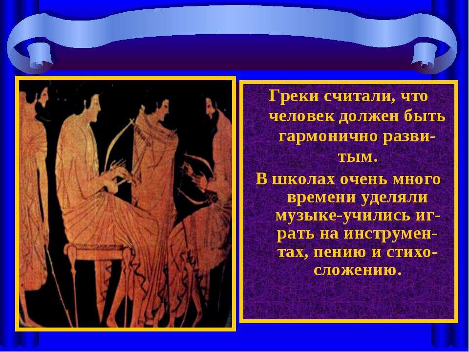 Греки считали, что человек должен быть гармонично разви-тым. В школах очень м...