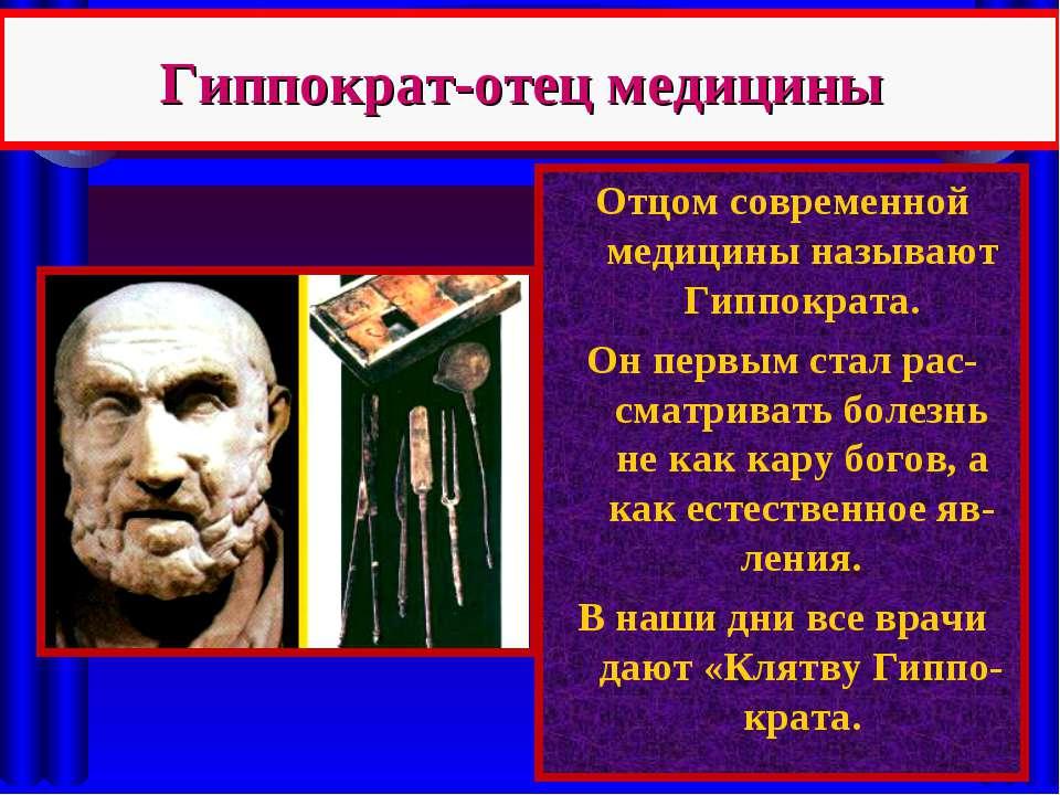Гиппократ-отец медицины Отцом современной медицины называют Гиппократа. Он пе...