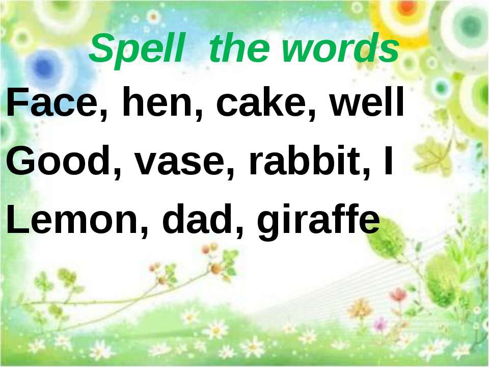 Spell the words Face, hen, cake, well Good, vase, rabbit, I Lemon, dad, giraffe