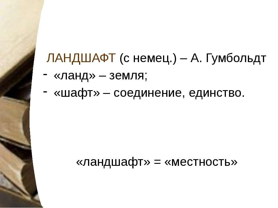 ЛАНДШАФТ (с немец.) – А. Гумбольдт «ланд» – земля; «шафт» – соединение, единс...