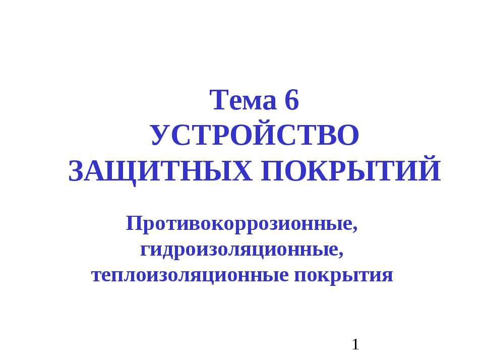 Тема 6 УСТРОЙСТВО ЗАЩИТНЫХ ПОКРЫТИЙ Противокоррозионные, гидроизоляционные, т...
