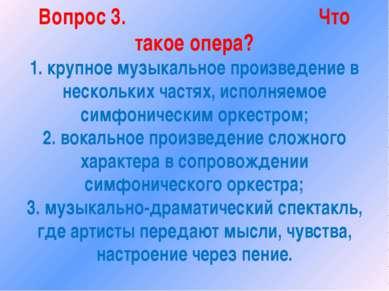 Вопрос 3. Что такое опера? 1. крупное музыкальное произведение в нескольких ч...