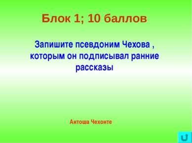 Блок 1; 10 баллов Запишите псевдоним Чехова , которым он подписывал ранние ра...