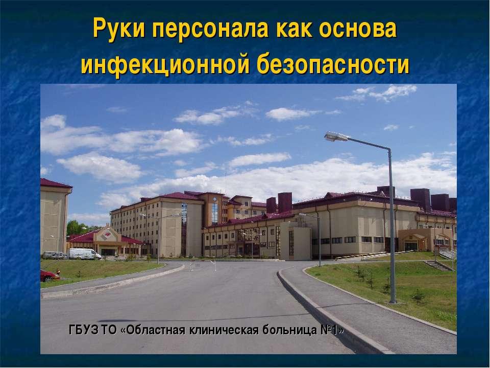 Руки персонала как основа инфекционной безопасности ГБУЗ ТО «Областная клинич...