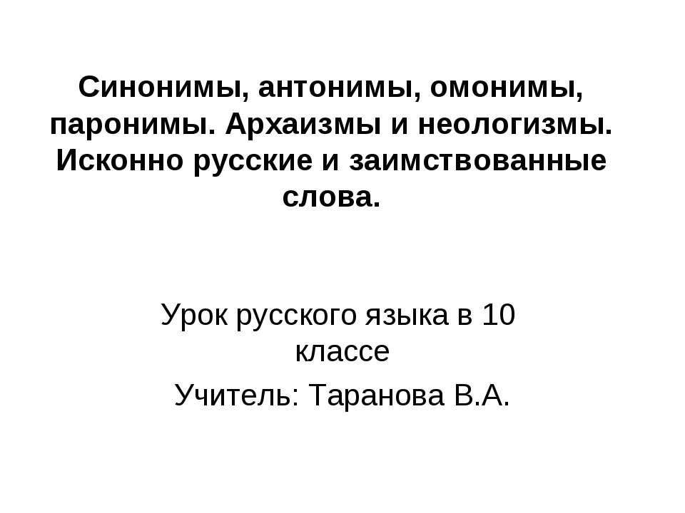 Синонимы, антонимы, омонимы, паронимы. Архаизмы и неологизмы. Исконно русские...