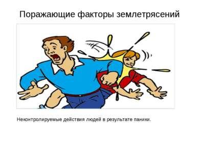 Поражающие факторы землетрясений Неконтролируемые действия людей в результате...