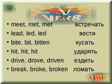 meet, met, met встречать lead, led, led вести bite, bit, bitten кусать hit, h...