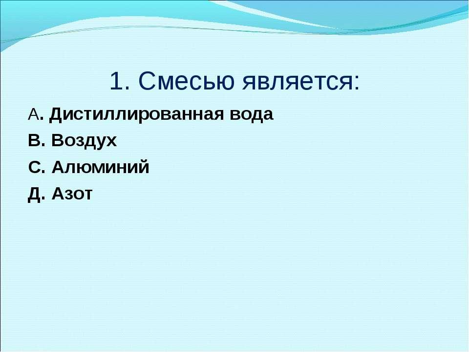 1. Смесью является: A. Дистиллированная вода B. Воздух C. Алюминий Д. Азот