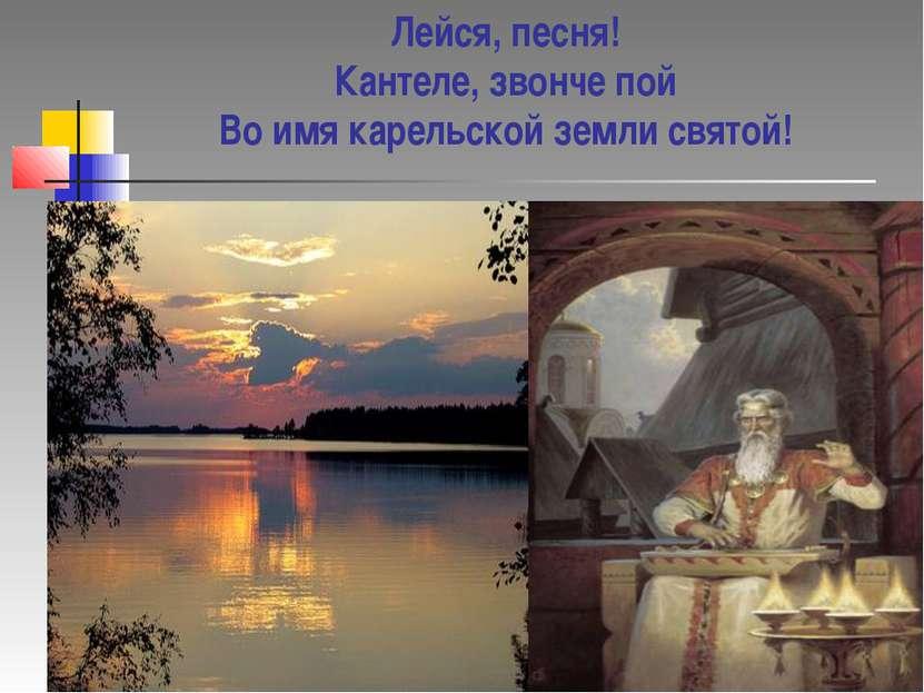 Лейся, песня! Кантеле, звонче пой Во имя карельской земли святой!