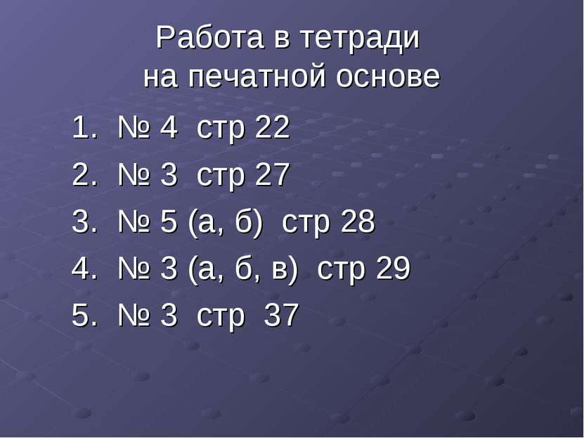 Работа в тетради на печатной основе 1. № 4 стр 22 2. № 3 стр 27 3. № 5 (а, б)...